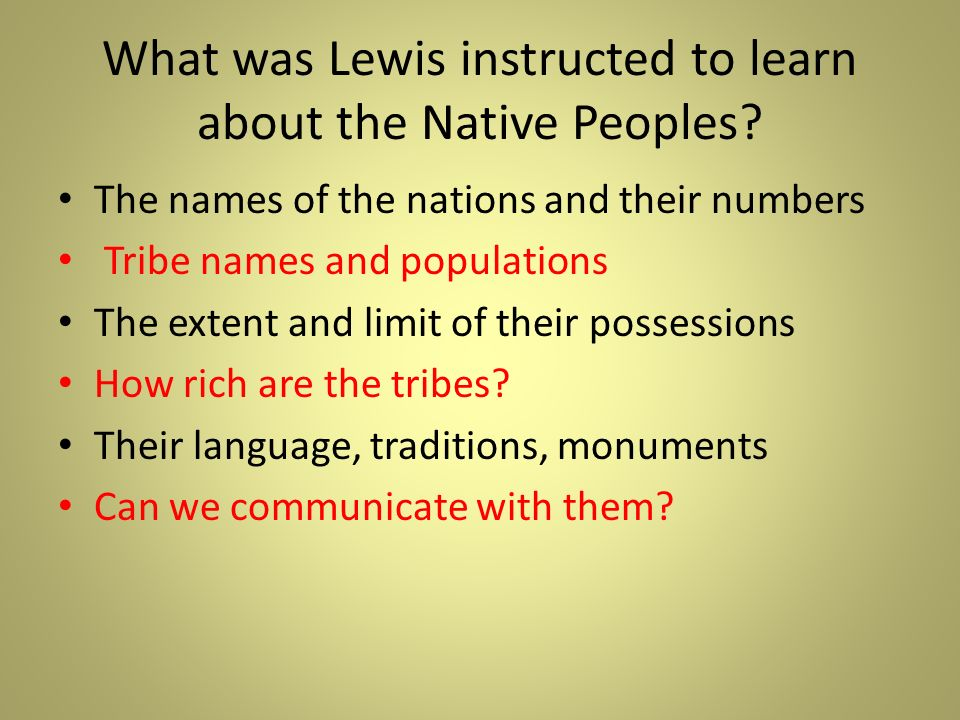 What was Lewis instructed to learn about the Native Peoples? The names of the nations and their numbers Tribe names and populations The extent and lim