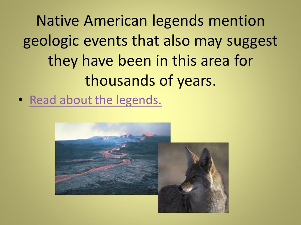 Native American legends mention geologic events that also may suggest they have been in this area for thousands of years. Read about the legends.