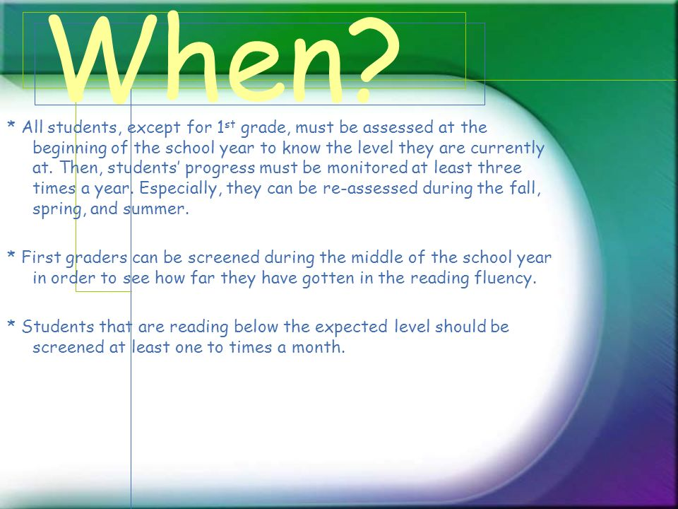 When? * All students, except for 1 st grade, must be assessed at the beginning of the school year to know the level they are currently at. Then, stude