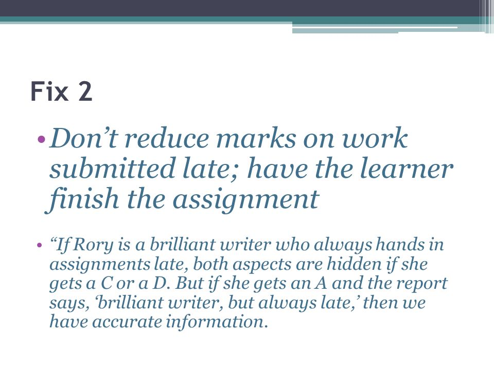 Fix 2 Dont reduce marks on work submitted late; have the learner finish the assignment If Rory is a brilliant writer who always hands in assignments l