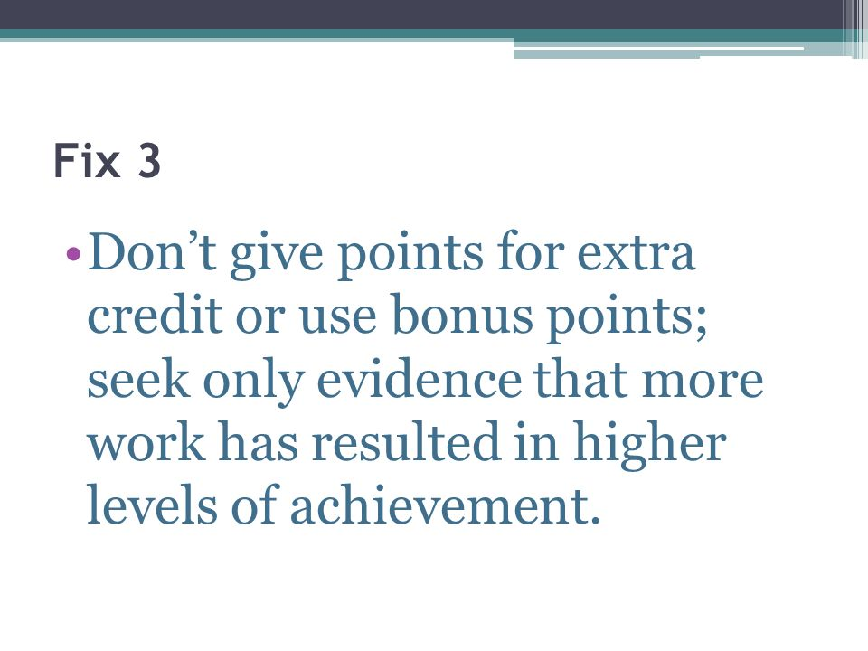 Fix 3 Dont give points for extra credit or use bonus points; seek only evidence that more work has resulted in higher levels of achievement.