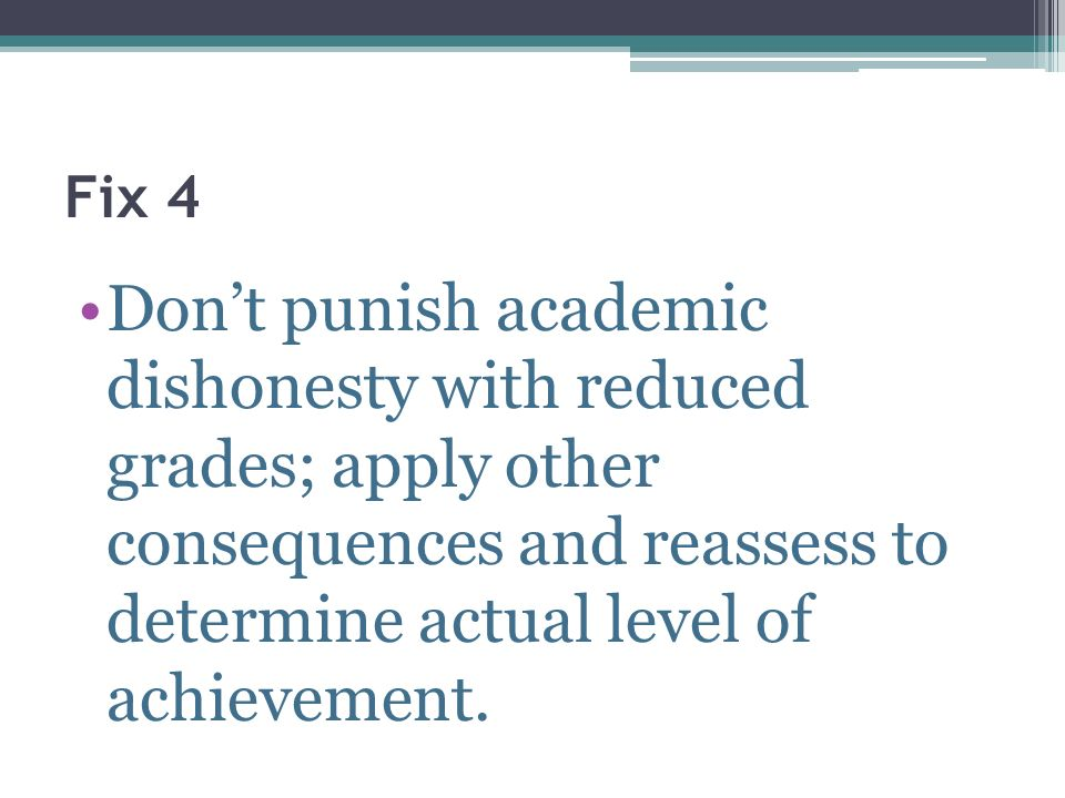 Fix 4 Dont punish academic dishonesty with reduced grades; apply other consequences and reassess to determine actual level of achievement.