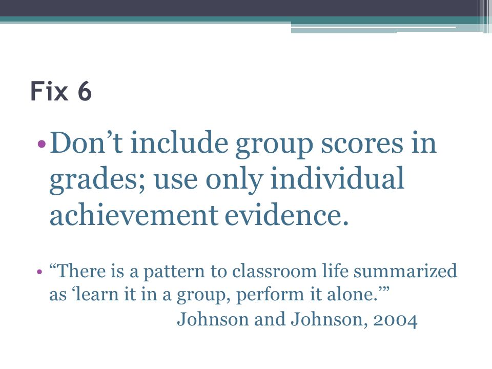 Fix 6 Dont include group scores in grades; use only individual achievement evidence. There is a pattern to classroom life summarized as learn it in a