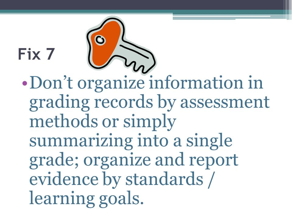 Fix 7 Dont organize information in grading records by assessment methods or simply summarizing into a single grade; organize and report evidence by st