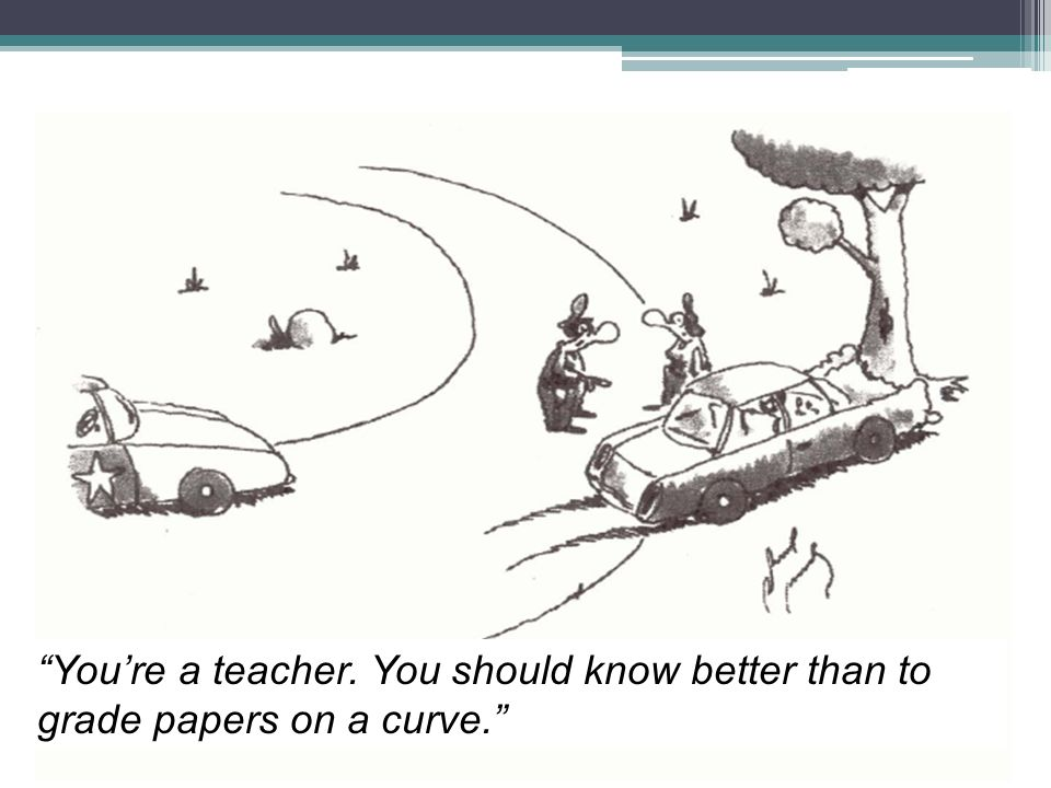 Youre a teacher. You should know better than to grade papers on a curve.