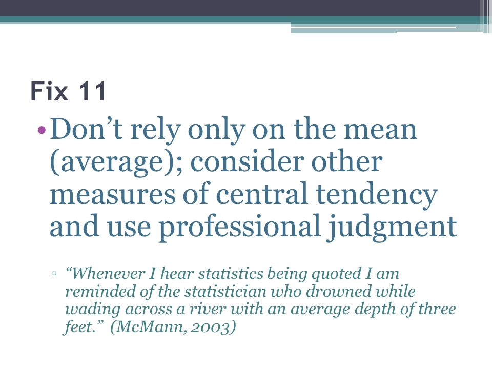 Fix 11 Dont rely only on the mean (average); consider other measures of central tendency and use professional judgment Whenever I hear statistics bein