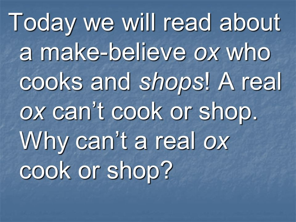 Today we will read about a make-believe ox who cooks and shops.