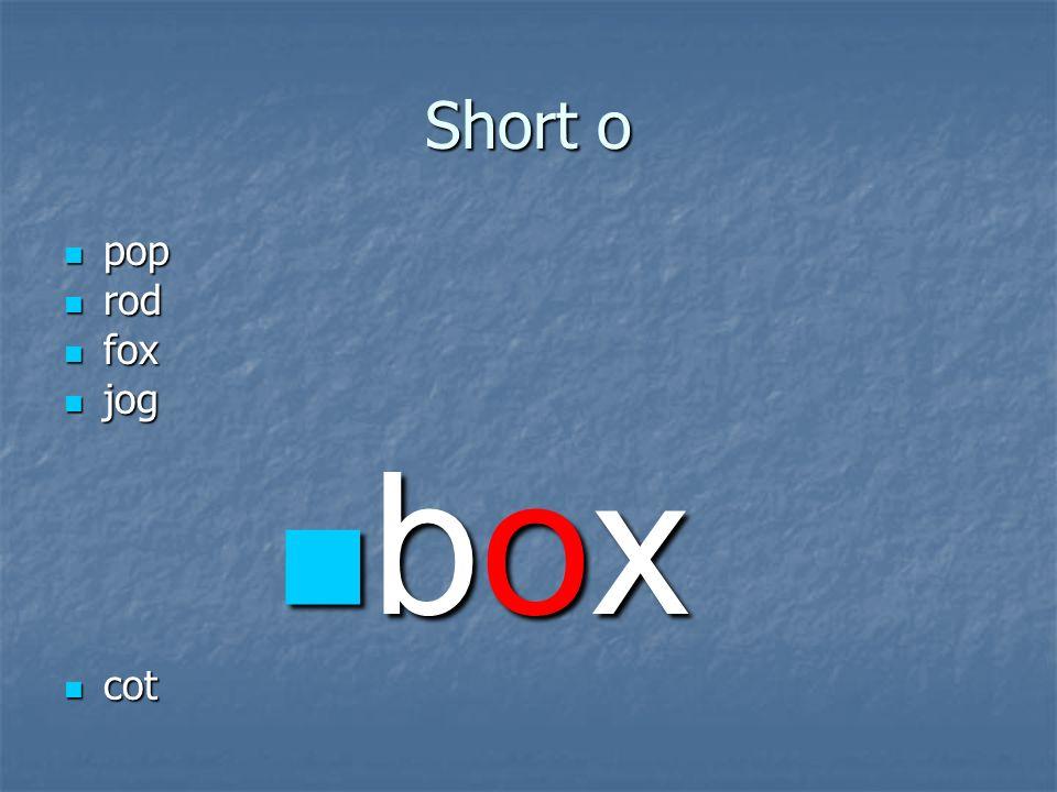 Short o pop pop rod rod fox fox jog jog box box cot cot