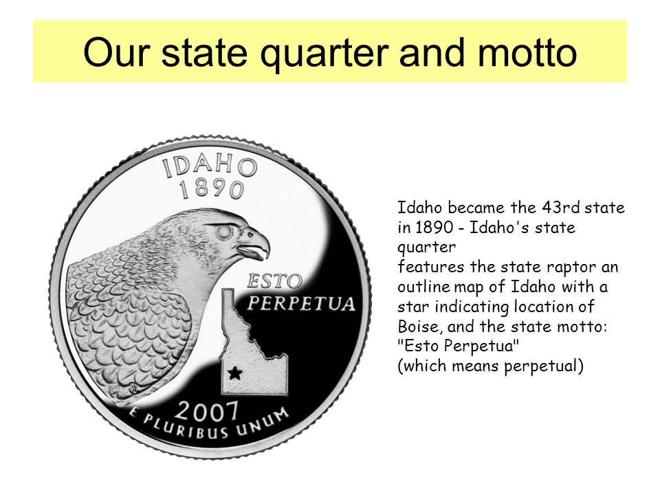 Our state quarter and motto Idaho became the 43rd state in Idaho s state quarter features the state raptor an outline map of Idaho with a star indicating location of Boise, and the state motto: Esto Perpetua (which means perpetual)