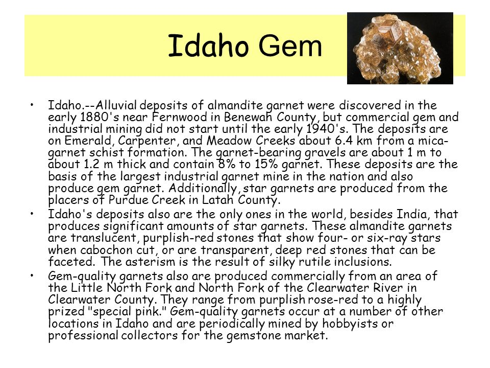 Idaho Gem Idaho.--Alluvial deposits of almandite garnet were discovered in the early 1880 s near Fernwood in Benewah County, but commercial gem and industrial mining did not start until the early 1940 s.