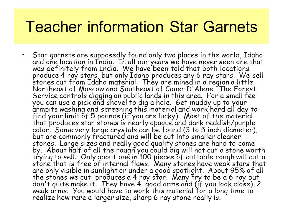 Teacher information Star Garnets Star garnets are supposedly found only two places in the world, Idaho and one location in India.