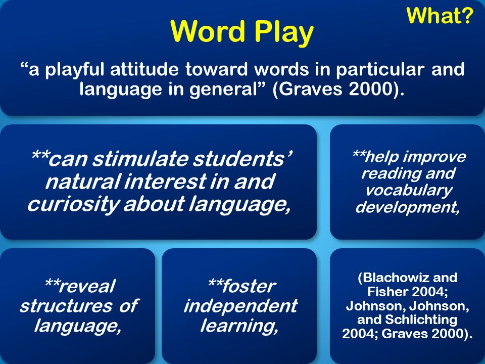 Word Play a playful attitude toward words in particular and language in general (Graves 2000). **can stimulate students natural interest in and curios