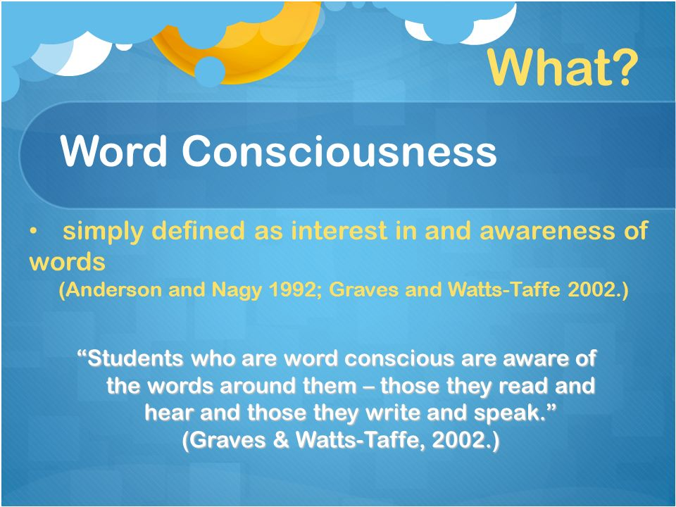 Word Consciousness Students who are word conscious are aware of the words around them – those they read and hear and those they write and speak.