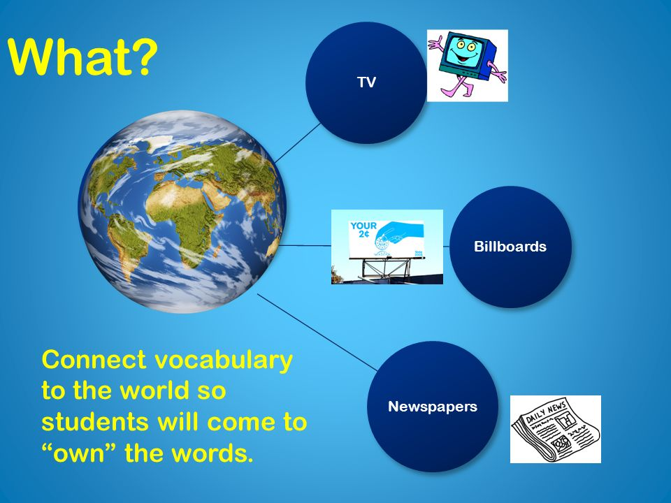 TVBillboards Newspapers Connect vocabulary to the world so students will come to own the words.