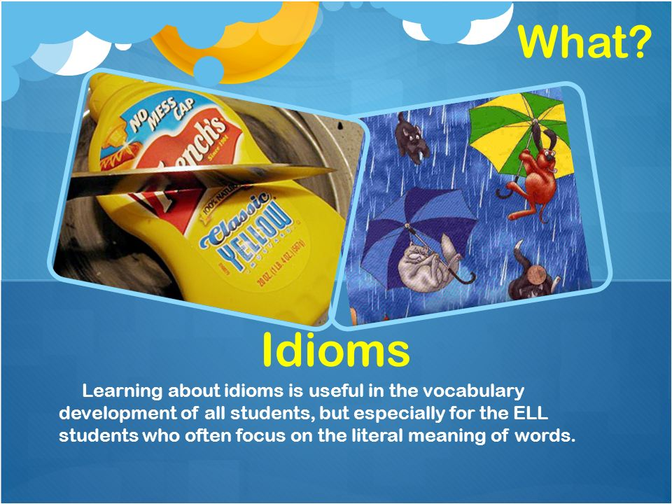 Idioms Learning about idioms is useful in the vocabulary development of all students, but especially for the ELL students who often focus on the liter