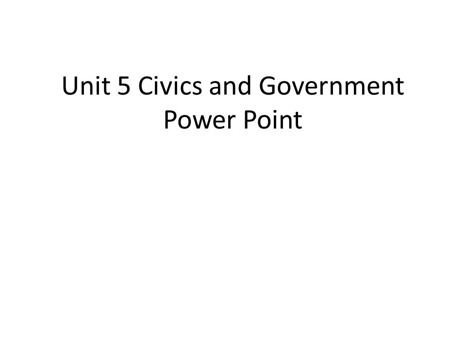 Unit 5 Civics and Government Power Point