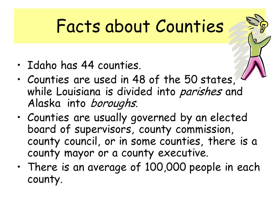 Facts about Counties Idaho has 44 counties. Counties are used in 48 of the 50 states, while Louisiana is divided into parishes and Alaska into borough