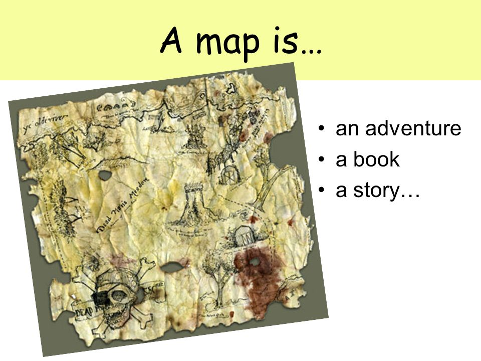 A map is… an adventure a book a story…
