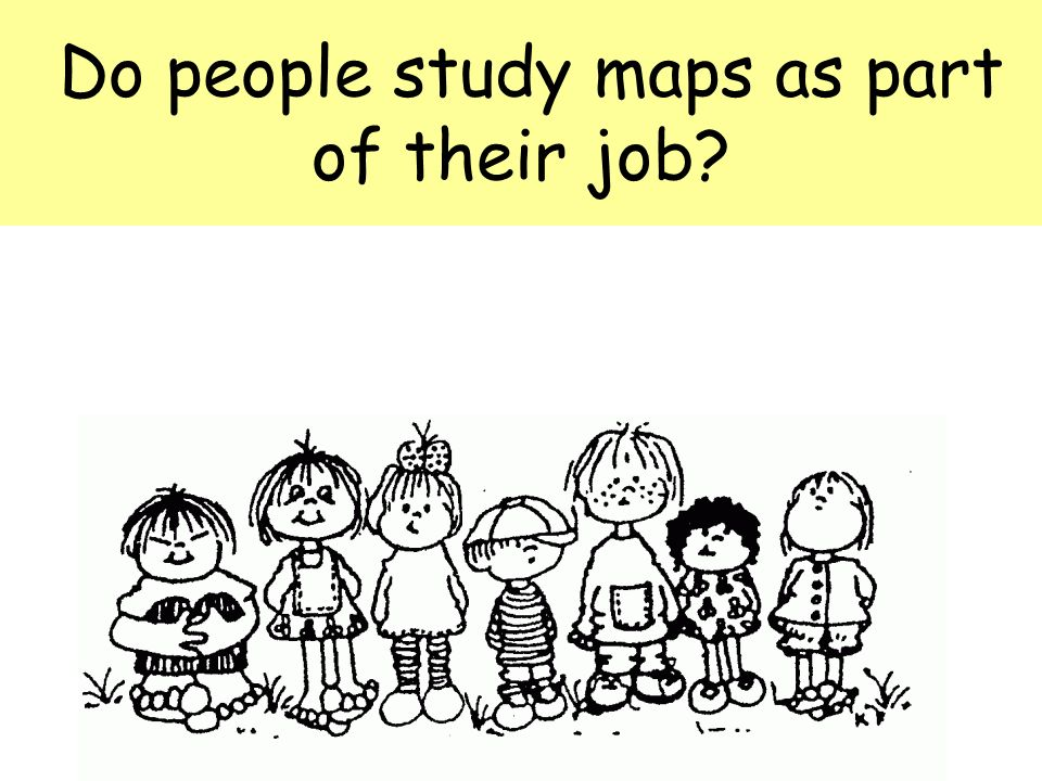 Do people study maps as part of their job?