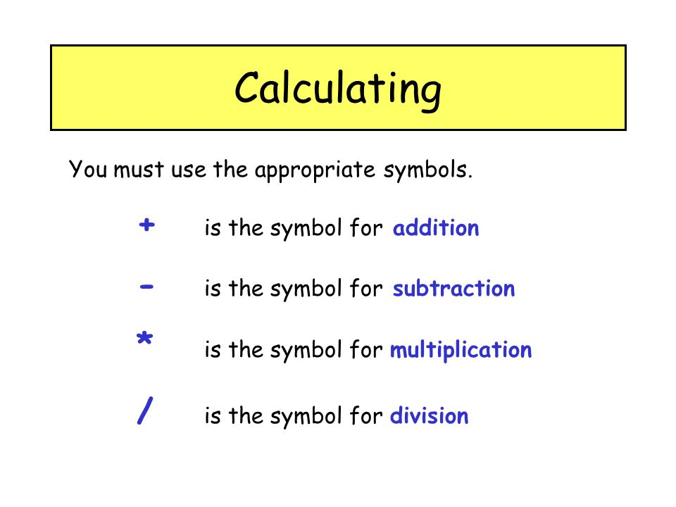 Calculating You must use the appropriate symbols. + is the symbol for addition - is the symbol for subtraction * is the symbol for multiplication / is