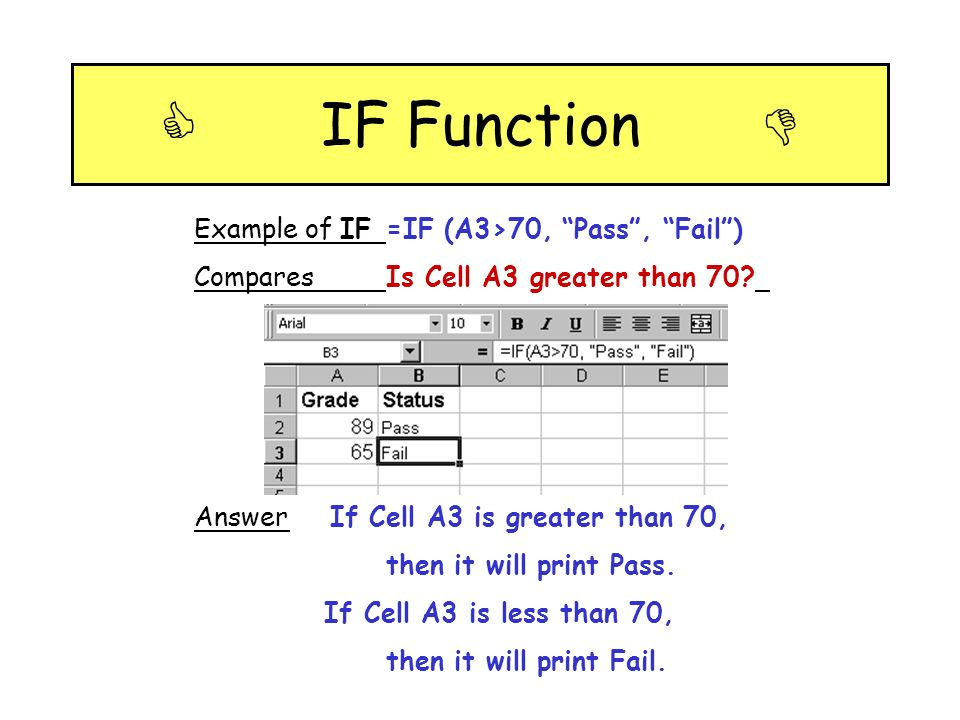 IF Function Example of IF=IF (A3>70, Pass, Fail) ComparesIs Cell A3 greater than 70? Answer If Cell A3 is greater than 70, then it will print Pass. If