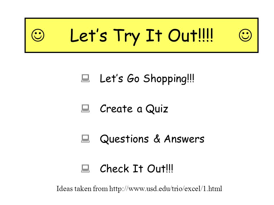 Lets Try It Out!!!! Lets Go Shopping!!! Create a Quiz Questions & Answers Check It Out!!! Ideas taken from http://www.usd.edu/trio/excel/1.html