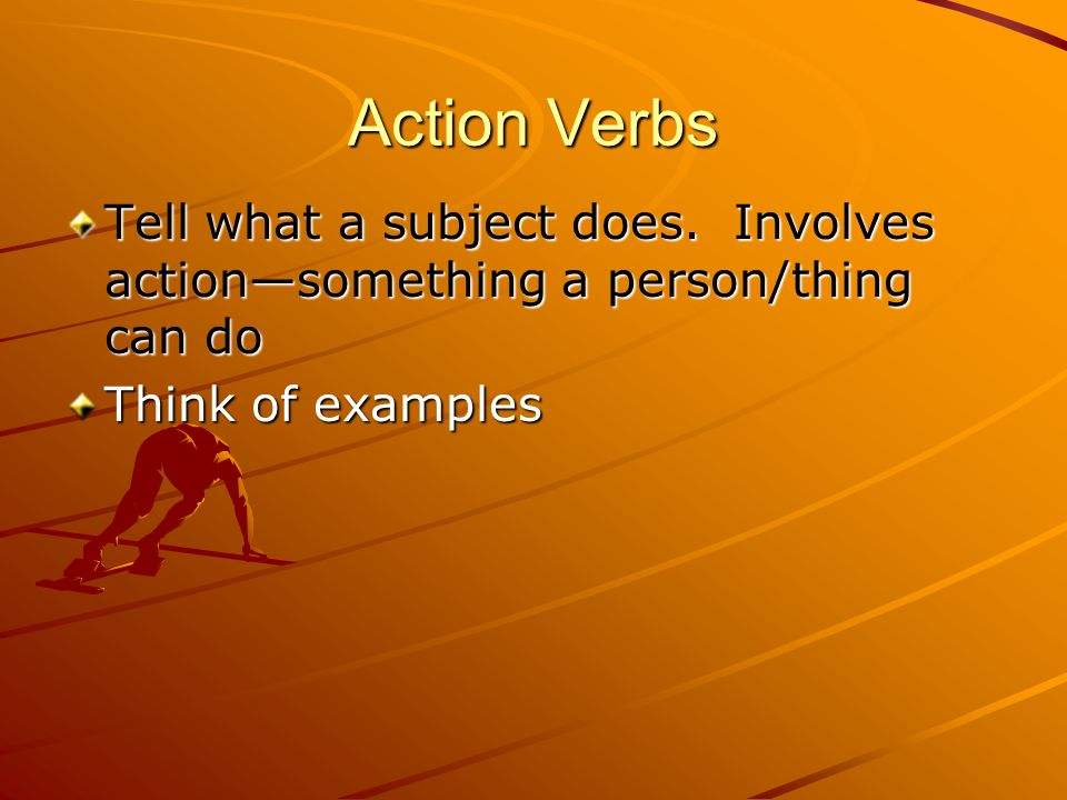 Action Verbs Tell what a subject does.