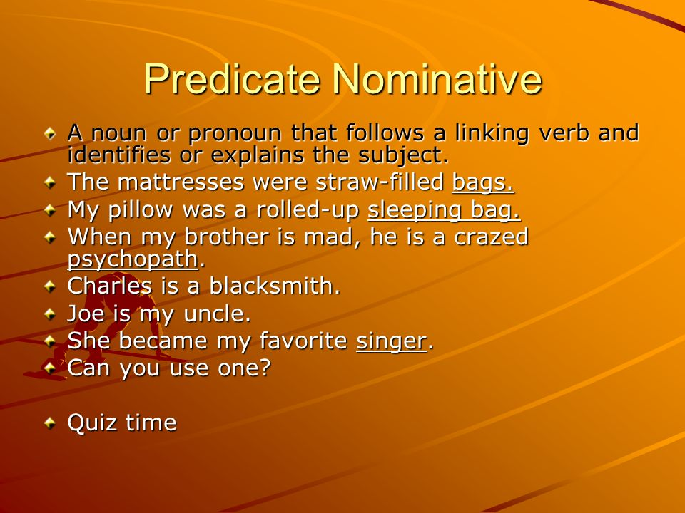 Predicate Nominative A noun or pronoun that follows a linking verb and identifies or explains the subject.