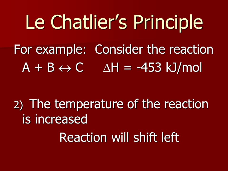 Le Chatliers Principle For example: Consider the reaction A + B C H = -453 kJ/mol 2) The temperature of the reaction is increased Reaction will shift left