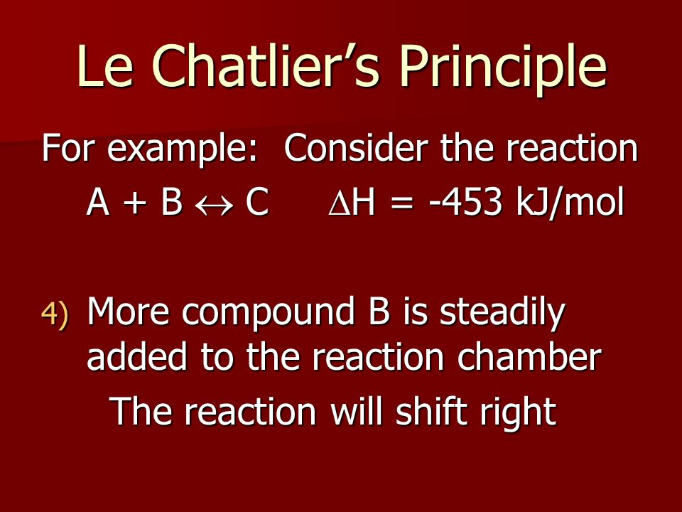 Le Chatliers Principle For example: Consider the reaction A + B C H = -453 kJ/mol 4) More compound B is steadily added to the reaction chamber The reaction will shift right