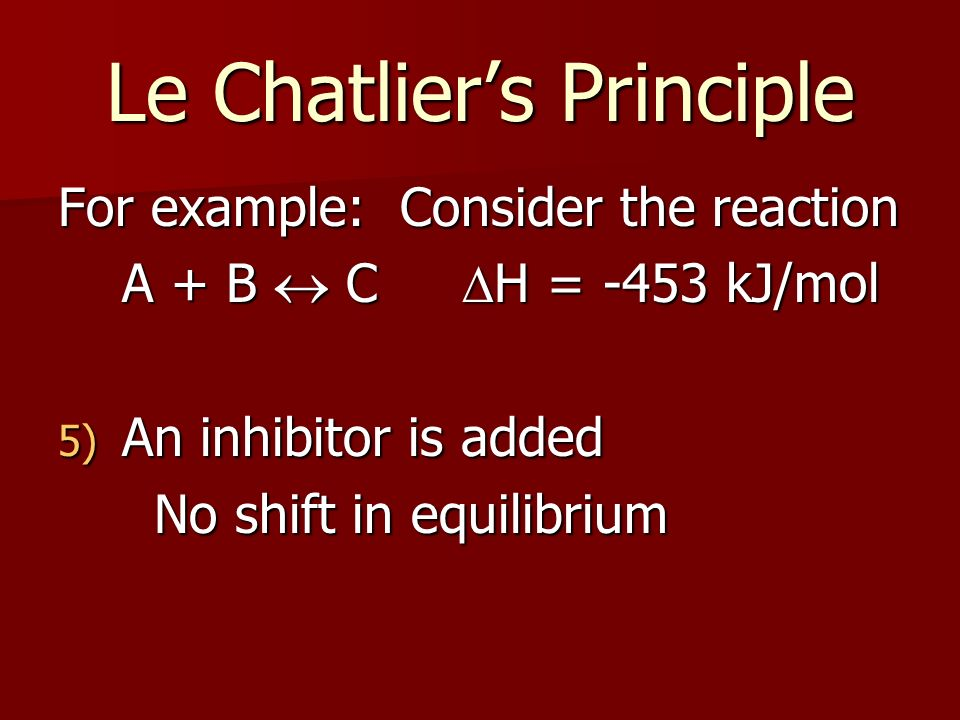 Le Chatliers Principle For example: Consider the reaction A + B C H = -453 kJ/mol 5) An inhibitor is added No shift in equilibrium