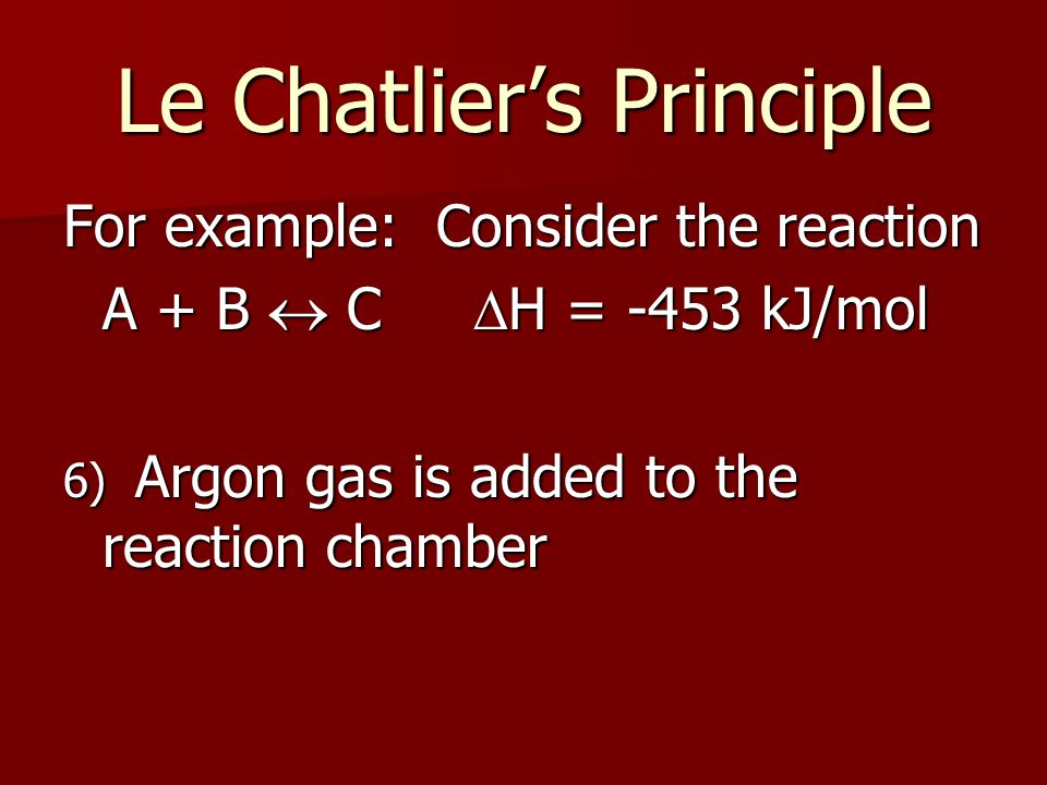 Le Chatliers Principle For example: Consider the reaction A + B C H = -453 kJ/mol 6) Argon gas is added to the reaction chamber