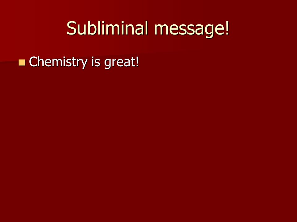 Subliminal message! Chemistry is great! Chemistry is great!