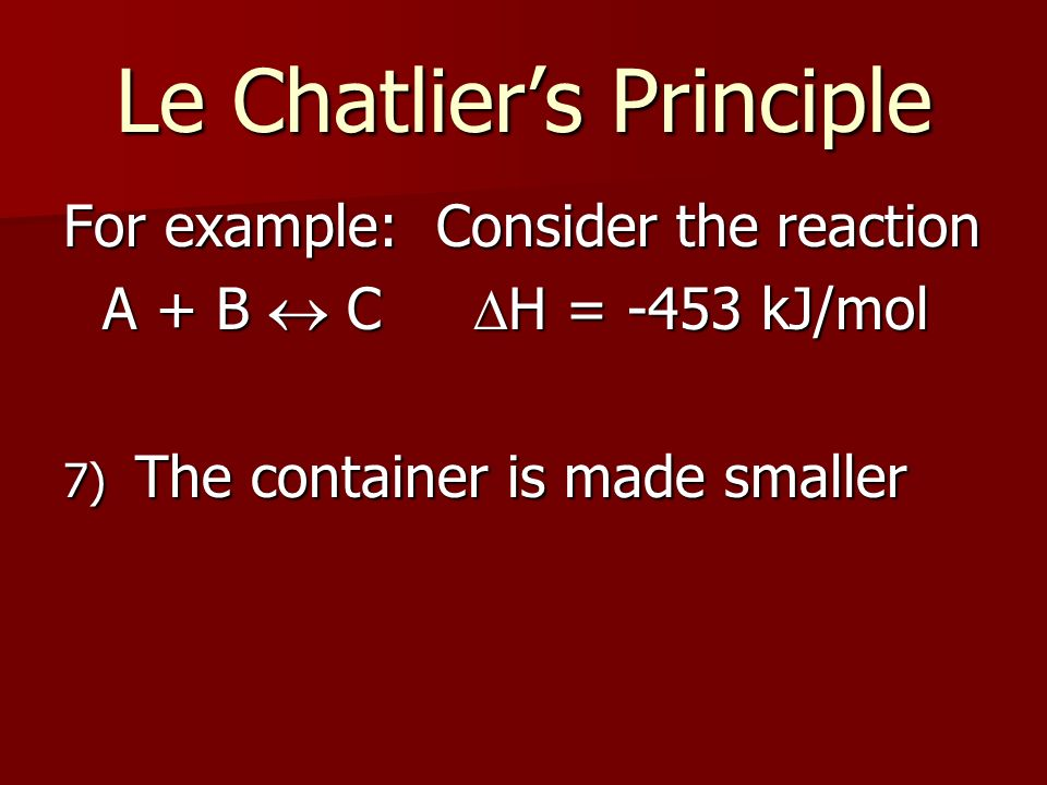 Le Chatliers Principle For example: Consider the reaction A + B C H = -453 kJ/mol 7) The container is made smaller