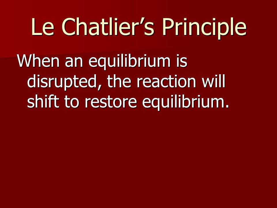 Le Chatliers Principle When an equilibrium is disrupted, the reaction will shift to restore equilibrium.