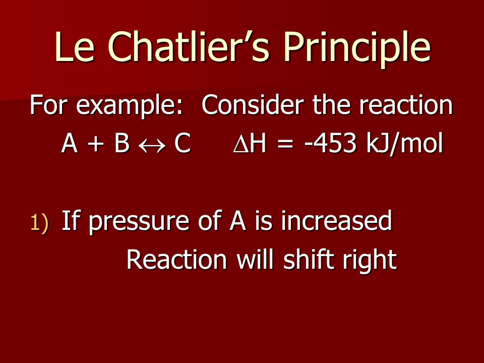 Le Chatliers Principle For example: Consider the reaction A + B C H = -453 kJ/mol 2) The temperature of the reaction is increased