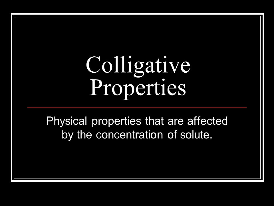 Colligative Properties Physical properties that are affected by the concentration of solute.
