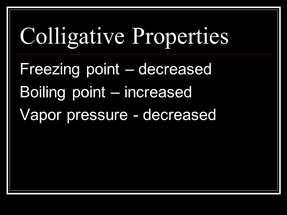 Colligative Properties Freezing point – decreased Boiling point – increased Vapor pressure - decreased