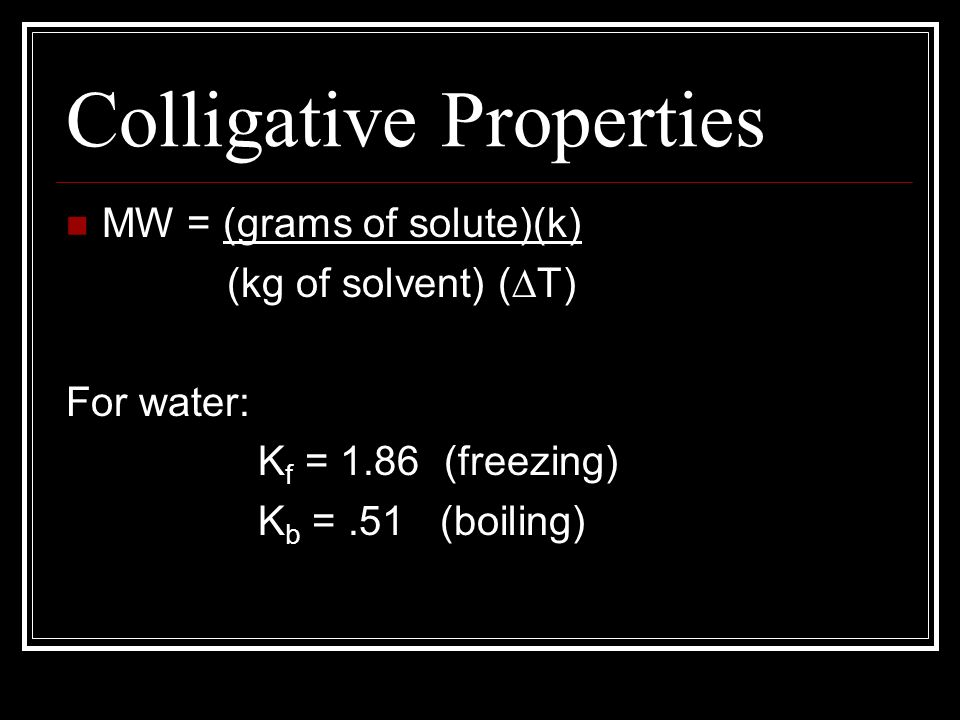 Colligative Properties MW = (grams of solute)(k) (kg of solvent) ( T) For water: K f = 1.86 (freezing) K b =.51 (boiling)
