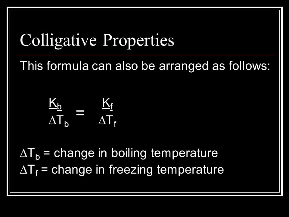 Colligative Properties The other formula that can be used is T = m (k) (n) T = change in freezing or boiling m = molality of the solution k = freezing or boiling constant n = the number of ions the substance dissociates into when dissolved in water