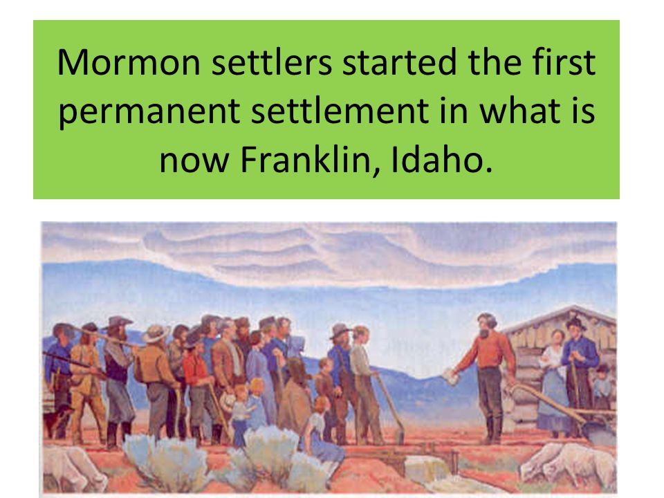 Mormon settlers started the first permanent settlement in what is now Franklin, Idaho.