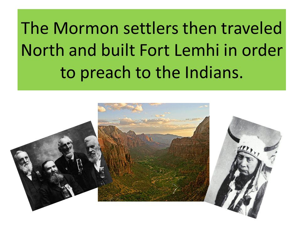The Mormon settlers then traveled North and built Fort Lemhi in order to preach to the Indians.