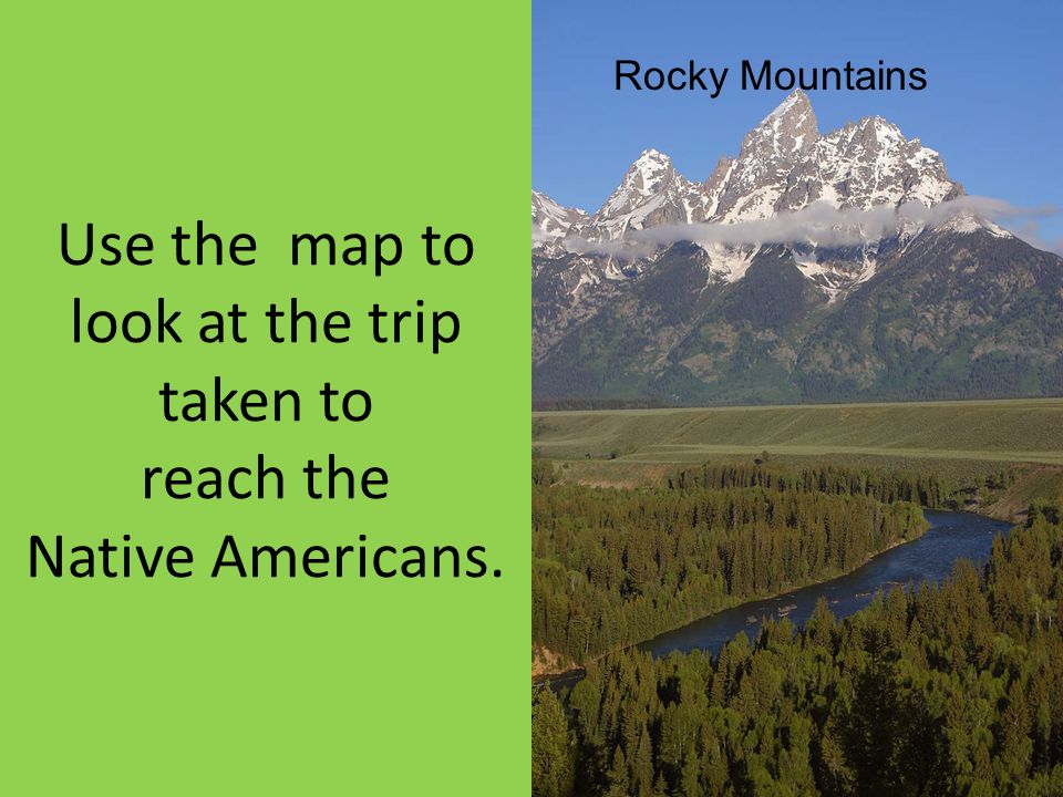 Use the map to look at the trip taken to reach the Native Americans. Rocky Mountains