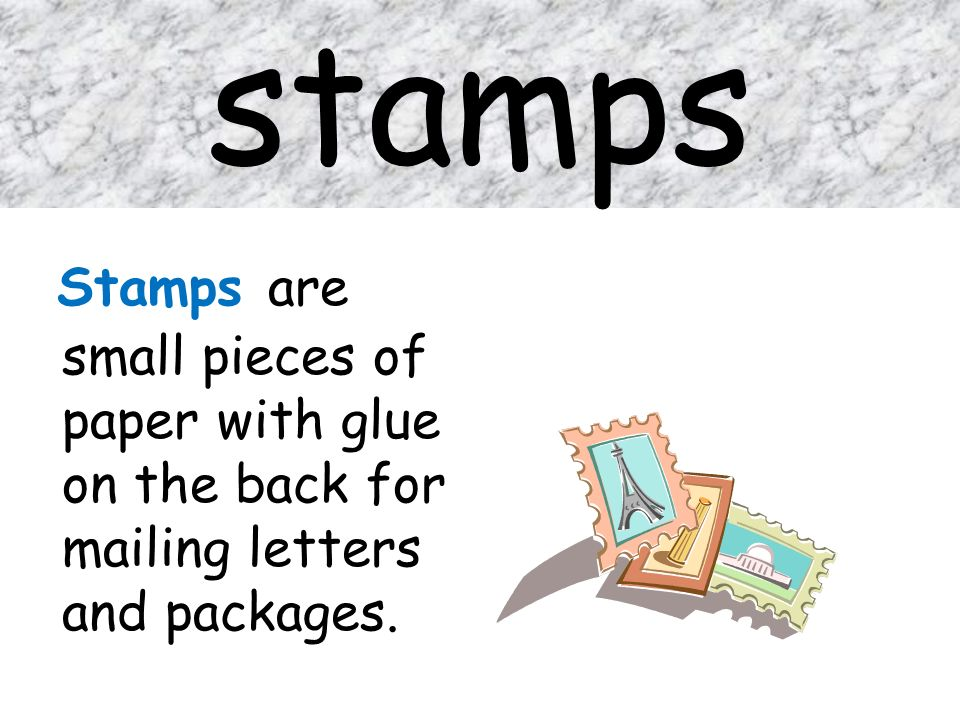 stamps Stamps are small pieces of paper with glue on the back for mailing letters and packages.