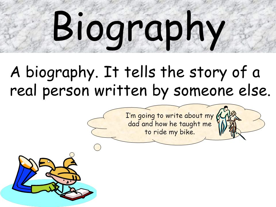 Biography A biography. It tells the story of a real person written by someone else. Im going to write about my dad and how he taught me to ride my bik