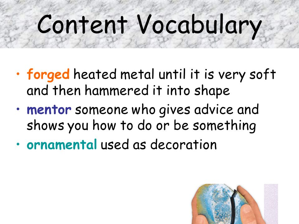 Content Vocabulary forged heated metal until it is very soft and then hammered it into shape mentor someone who gives advice and shows you how to do o