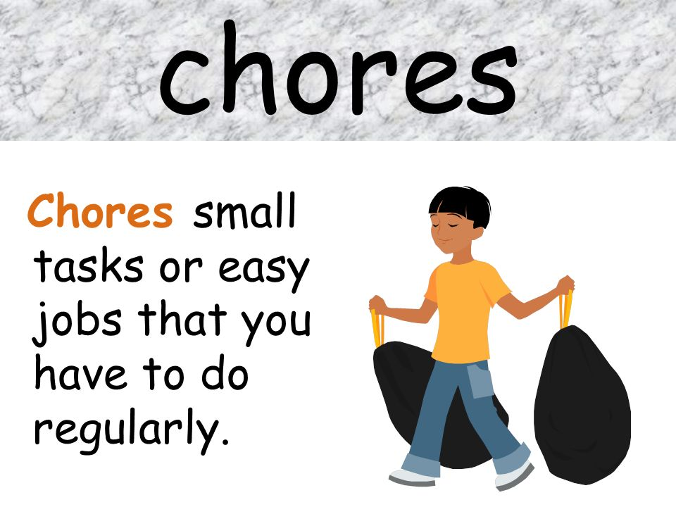 chores Chores small tasks or easy jobs that you have to do regularly.