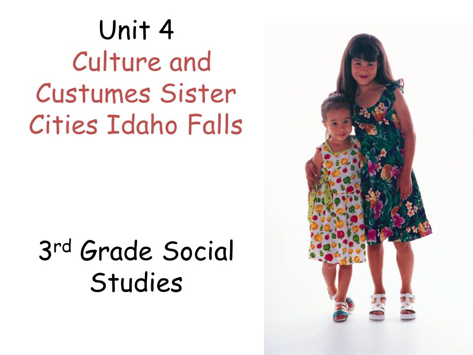 Unit 4 Culture and Custumes Sister Cities Idaho Falls 3 rd Grade Social Studies