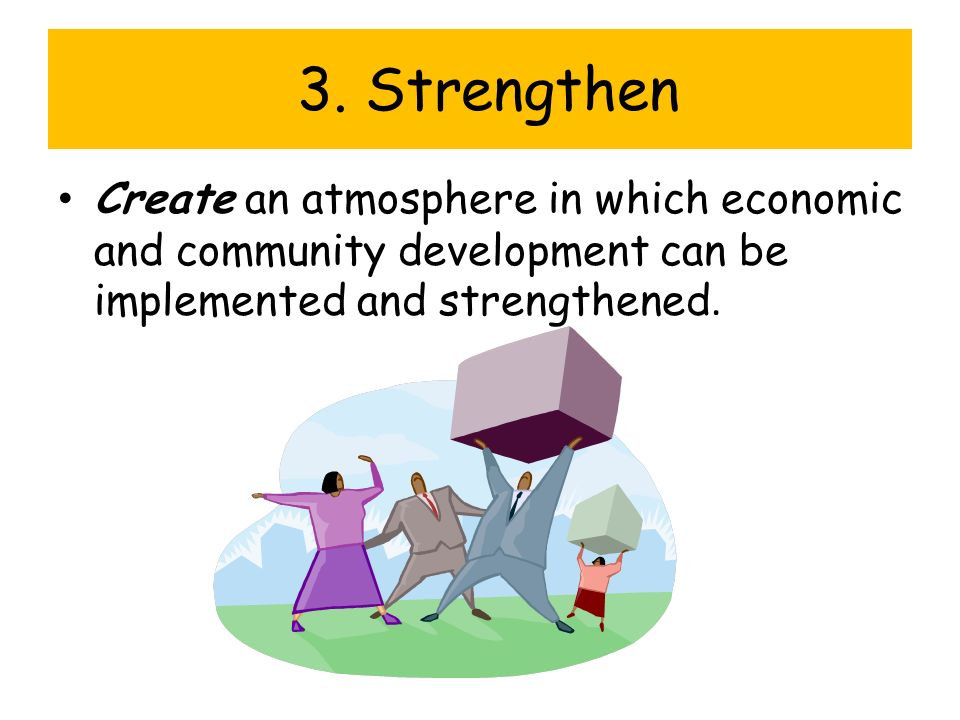 3. Strengthen Create an atmosphere in which economic and community development can be implemented and strengthened.