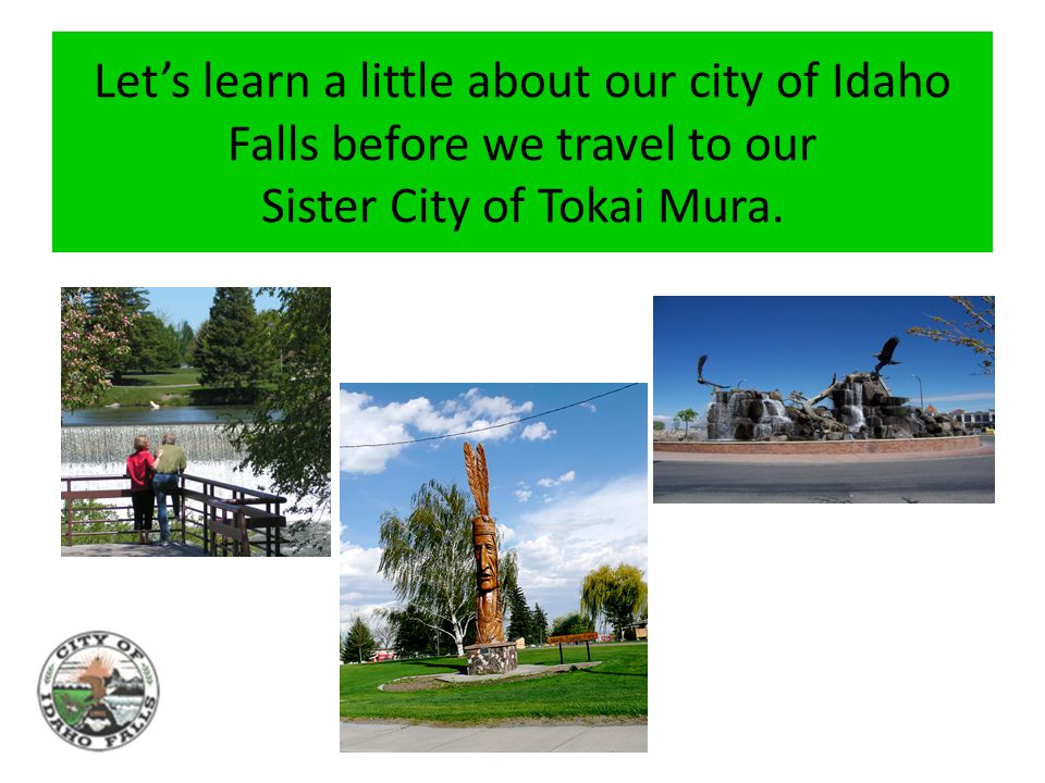 Lets learn a little about our city of Idaho Falls before we travel to our Sister City of Tokai Mura.